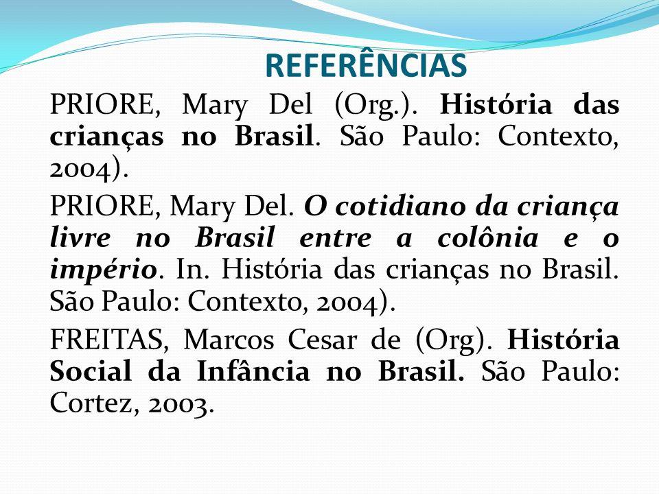 REFERÊNCIAS PRIORE, Mary Del (Org.). História das crianças no Brasil. São Paulo: Contexto, 2004). PRIORE, Mary Del. O cotidiano da criança livre no Br