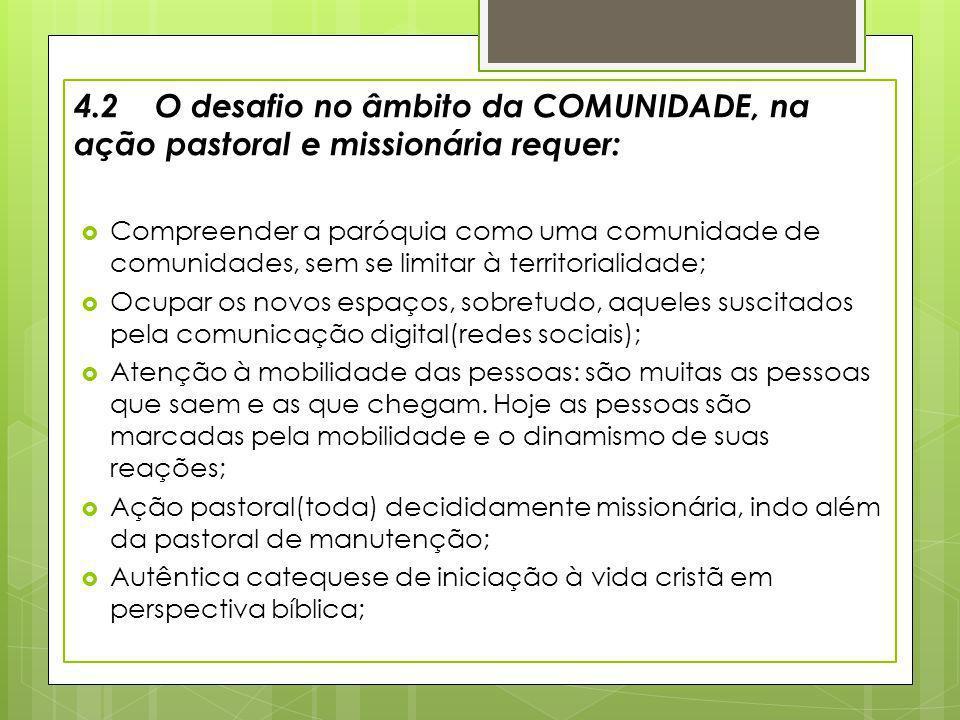 4.2 O desafio no âmbito da COMUNIDADE, na ação pastoral e missionária requer: Compreender a paróquia como uma comunidade de comunidades, sem se limita