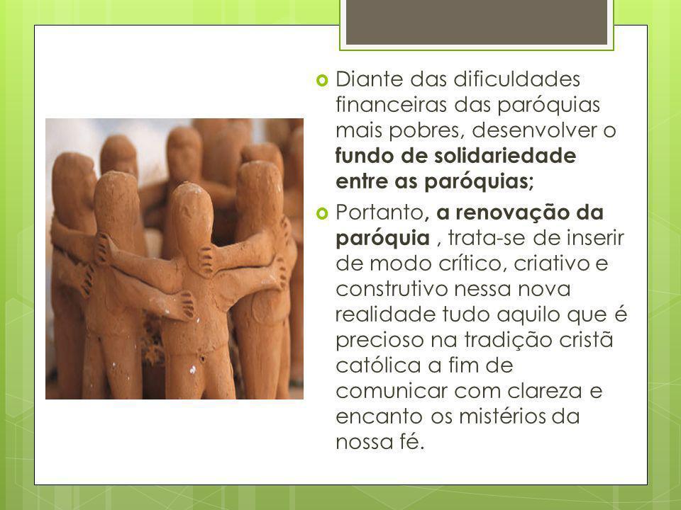 Diante das dificuldades financeiras das paróquias mais pobres, desenvolver o fundo de solidariedade entre as paróquias; Portanto, a renovação da paróq