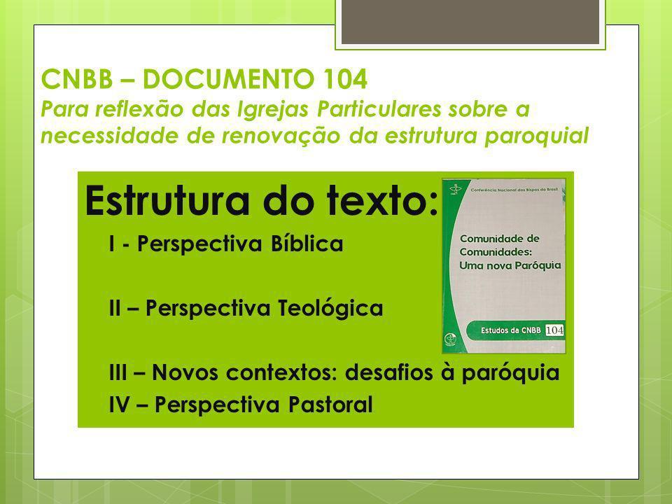 CNBB – DOCUMENTO 104 Para reflexão das Igrejas Particulares sobre a necessidade de renovação da estrutura paroquial Estrutura do texto: I - Perspectiv