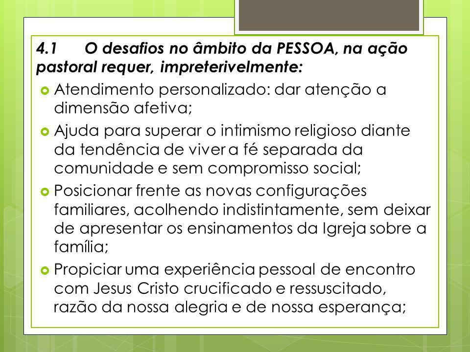 4.1 O desafios no âmbito da PESSOA, na ação pastoral requer, impreterivelmente: Atendimento personalizado: dar atenção a dimensão afetiva; Ajuda para