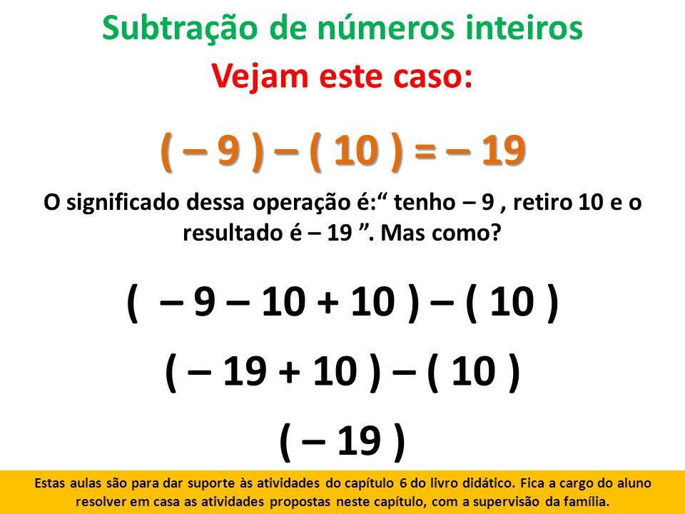 Subtração de números inteiros ( – 9 ) – ( 10 ) = – 19 Vejam este caso: O significado dessa operação é: tenho – 9, retiro 10 e o resultado é – 19.