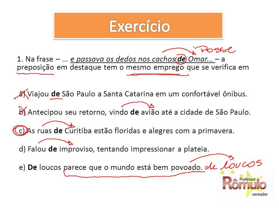1. Na frase –... e passava os dedos nos cachos de Omar... – a preposição em destaque tem o mesmo emprego que se verifica em a) Viajou de São Paulo a S