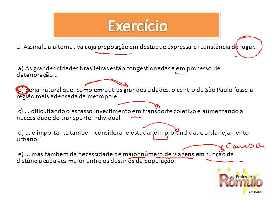 2. Assinale a alternativa cuja preposição em destaque expressa circunstância de lugar. a) As grandes cidades brasileiras estão congestionadas e em pro