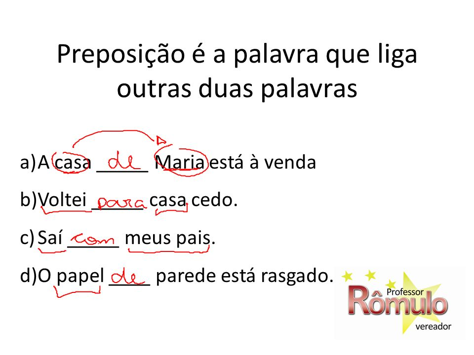 Preposição é a palavra que liga outras duas palavras a)A casa _____ Maria está à venda b)Voltei _____ casa cedo. c)Saí _____ meus pais. d)O papel ____