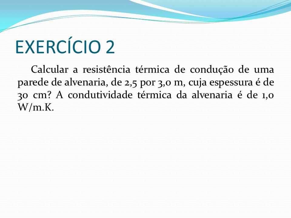 EXERCÍCIO 2 Calcular a resistência térmica de condução de uma parede de alvenaria, de 2,5 por 3,0 m, cuja espessura é de 30 cm.