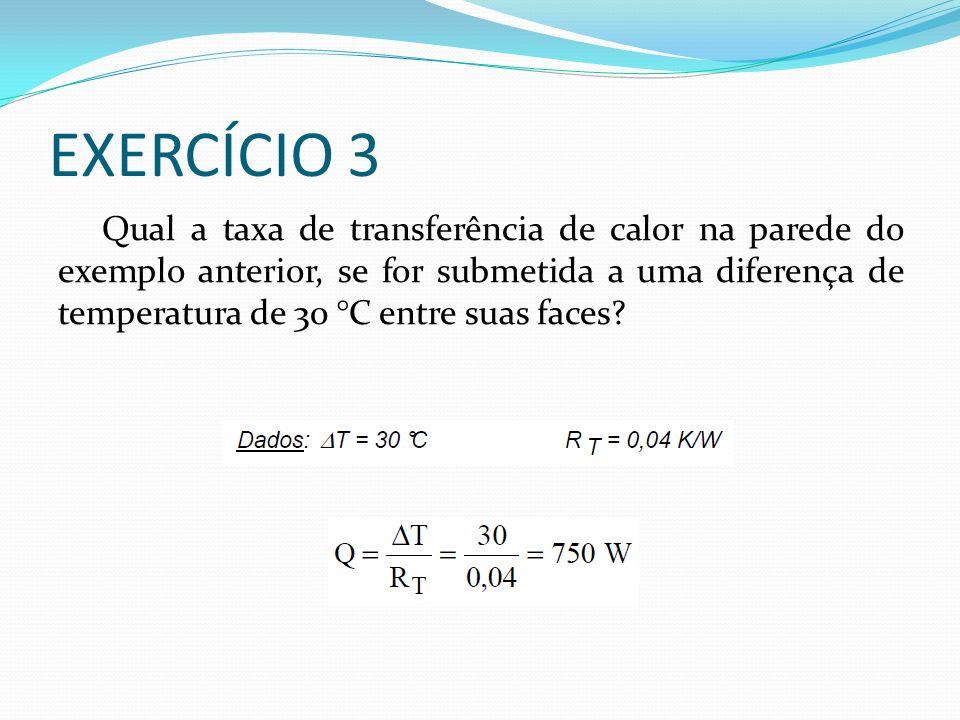 EXERCÍCIO 3 Qual a taxa de transferência de calor na parede do exemplo anterior, se for submetida a uma diferença de temperatura de 30 °C entre suas faces?