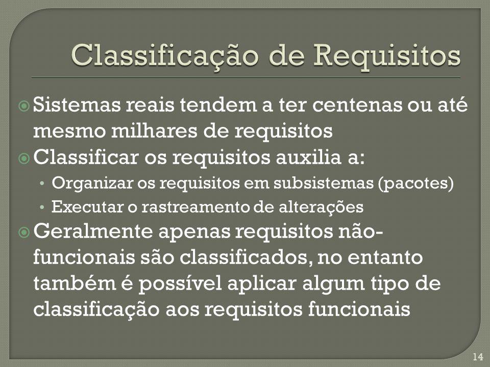 Sistemas reais tendem a ter centenas ou até mesmo milhares de requisitos Classificar os requisitos auxilia a: Organizar os requisitos em subsistemas (pacotes) Executar o rastreamento de alterações Geralmente apenas requisitos não- funcionais são classificados, no entanto também é possível aplicar algum tipo de classificação aos requisitos funcionais 14