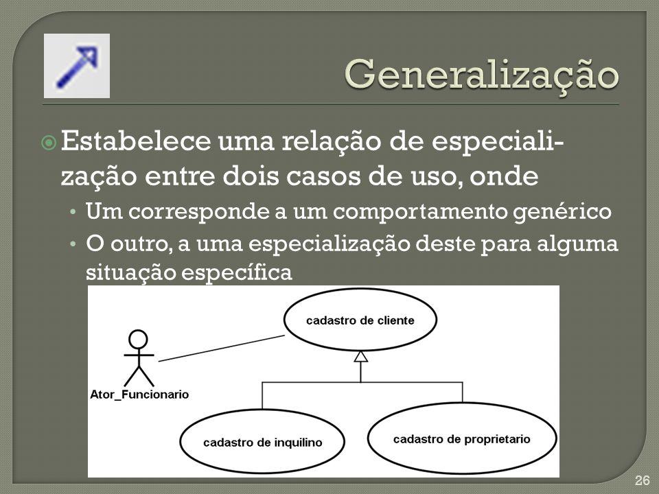 Estabelece uma relação de especiali- zação entre dois casos de uso, onde Um corresponde a um comportamento genérico O outro, a uma especialização deste para alguma situação específica 26