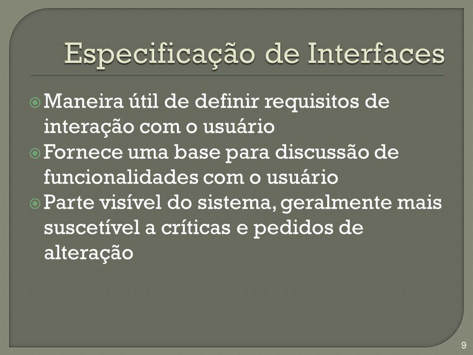 Maneira útil de definir requisitos de interação com o usuário Fornece uma base para discussão de funcionalidades com o usuário Parte visível do sistema, geralmente mais suscetível a críticas e pedidos de alteração 9