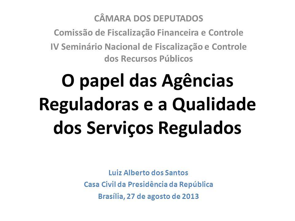 O papel das Agências Reguladoras e a Qualidade dos Serviços Regulados CÂMARA DOS DEPUTADOS Comissão de Fiscalização Financeira e Controle IV Seminário