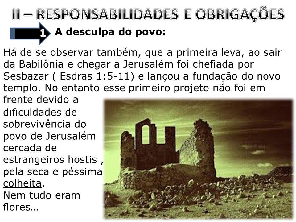 A desculpa do povo: Há de se observar também, que a primeira leva, ao sair da Babilônia e chegar a Jerusalém foi chefiada por Sesbazar ( Esdras 1:5-11) e lançou a fundação do novo templo.