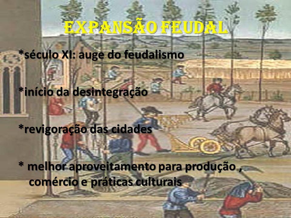 EXPANSÃO FEUDAL *século XI: auge do feudalismo *início da desintegração *revigoração das cidades *revigoração das cidades * melhor aproveitamento para