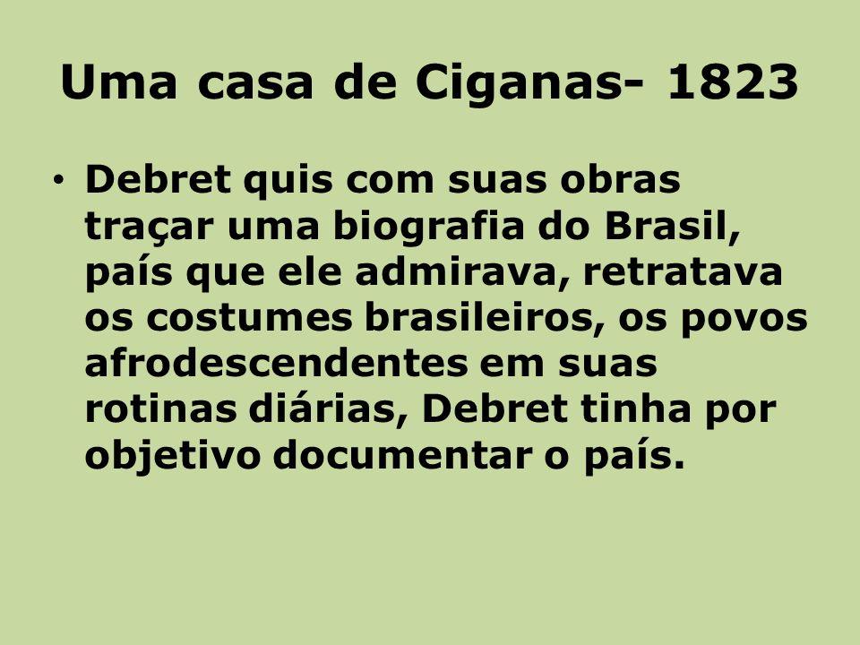 Uma casa de Ciganas- 1823 Debret quis com suas obras traçar uma biografia do Brasil, país que ele admirava, retratava os costumes brasileiros, os povos afrodescendentes em suas rotinas diárias, Debret tinha por objetivo documentar o país.