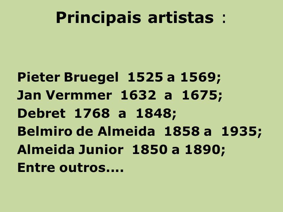 Principais artistas : Pieter Bruegel 1525 a 1569; Jan Vermmer 1632 a 1675; Debret 1768 a 1848; Belmiro de Almeida 1858 a 1935; Almeida Junior 1850 a 1890; Entre outros....