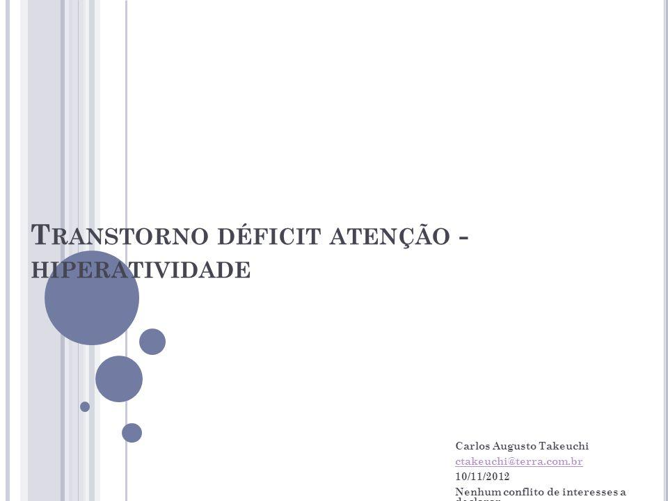 T RANSTORNO DÉFICIT ATENÇÃO - HIPERATIVIDADE Carlos Augusto Takeuchi ctakeuchi@terra.com.br 10/11/2012 Nenhum conflito de interesses a declarar