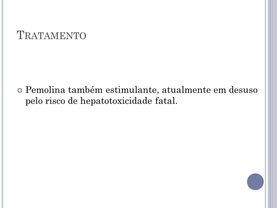 T RATAMENTO Pemolina também estimulante, atualmente em desuso pelo risco de hepatotoxicidade fatal.