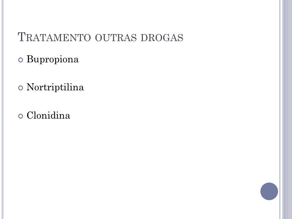 T RATAMENTO OUTRAS DROGAS Bupropiona Nortriptilina Clonidina