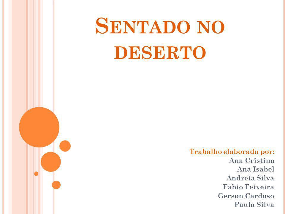 S ENTADO NO DESERTO Trabalho elaborado por: Ana Cristina Ana Isabel Andreia Silva Fábio Teixeira Gerson Cardoso Paula Silva
