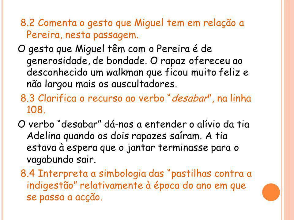 8.2 Comenta o gesto que Miguel tem em relação a Pereira, nesta passagem. O gesto que Miguel têm com o Pereira é de generosidade, de bondade. O rapaz o