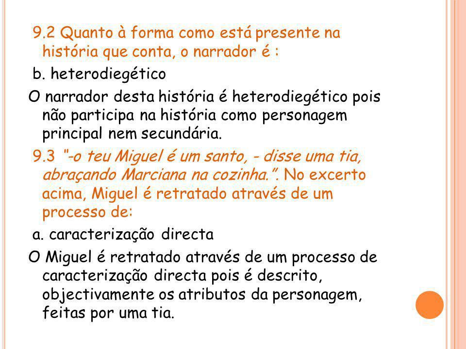 9.2 Quanto à forma como está presente na história que conta, o narrador é : b. heterodiegético O narrador desta história é heterodiegético pois não pa