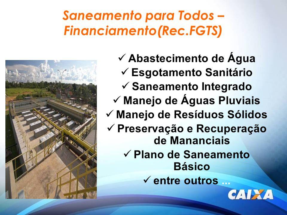 Saneamento para Todos – Financiamento(Rec.FGTS) Abastecimento de Água Esgotamento Sanitário Saneamento Integrado Manejo de Águas Pluviais Manejo de Re