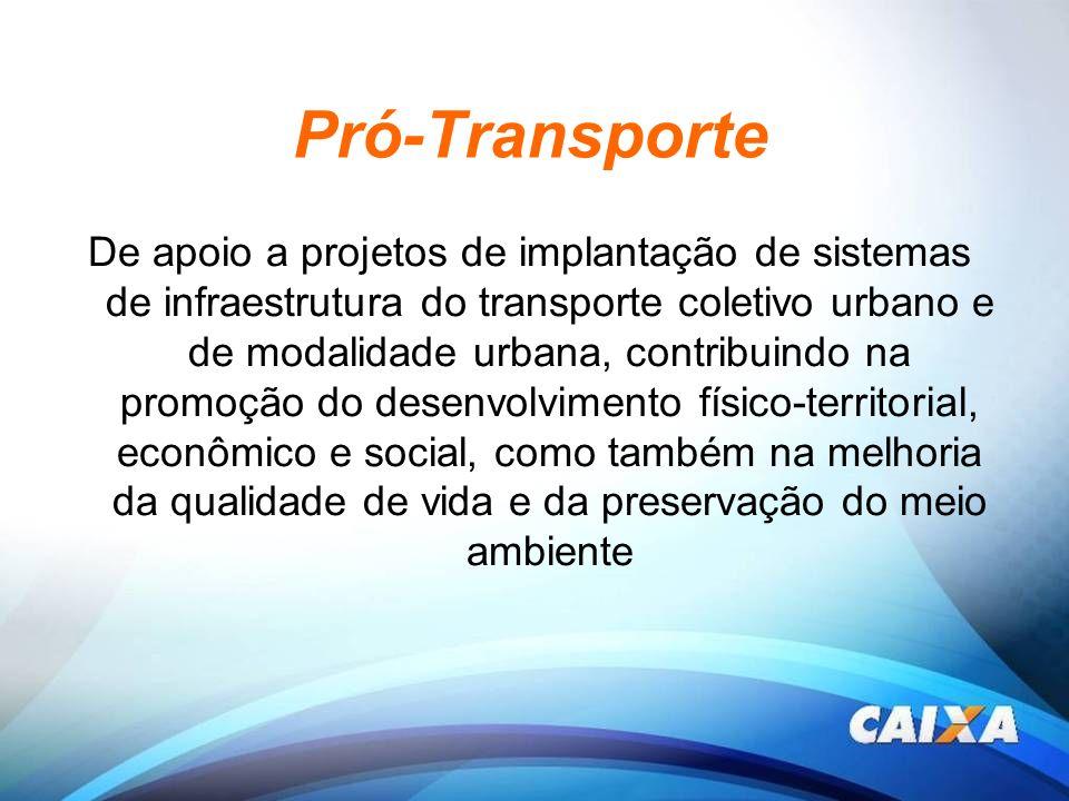 Pró-Transporte De apoio a projetos de implantação de sistemas de infraestrutura do transporte coletivo urbano e de modalidade urbana, contribuindo na
