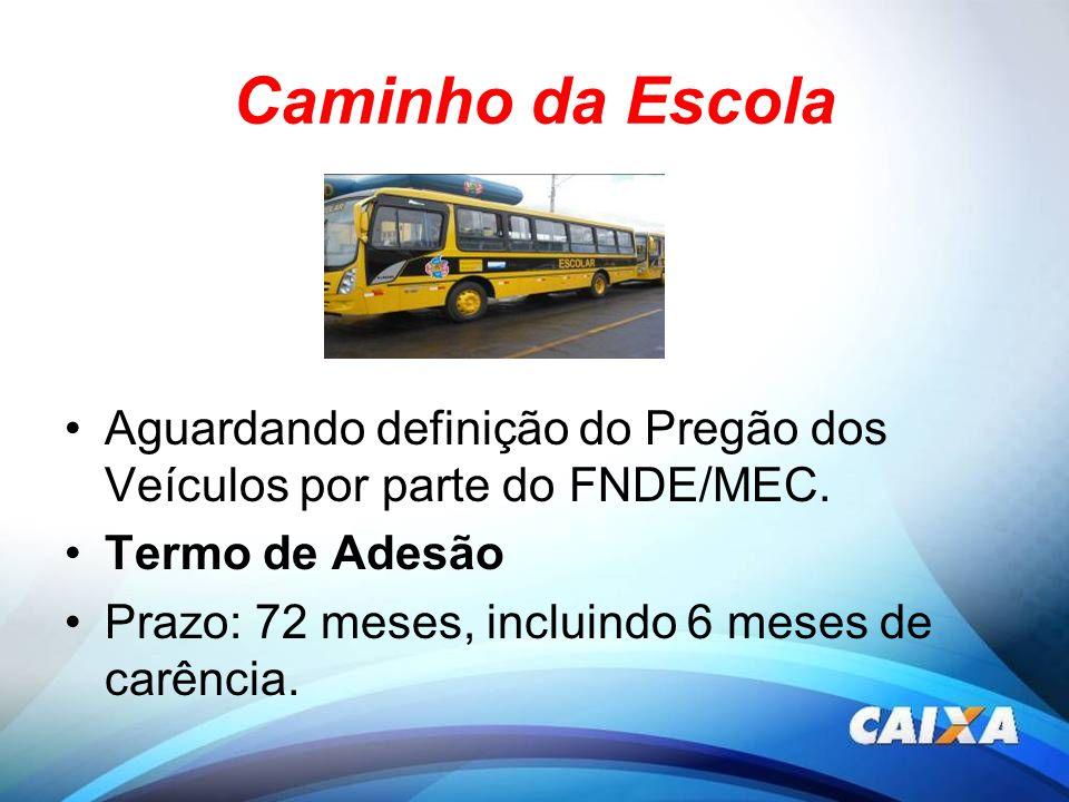 Caminho da Escola Aguardando definição do Pregão dos Veículos por parte do FNDE/MEC. Termo de Adesão Prazo: 72 meses, incluindo 6 meses de carência.