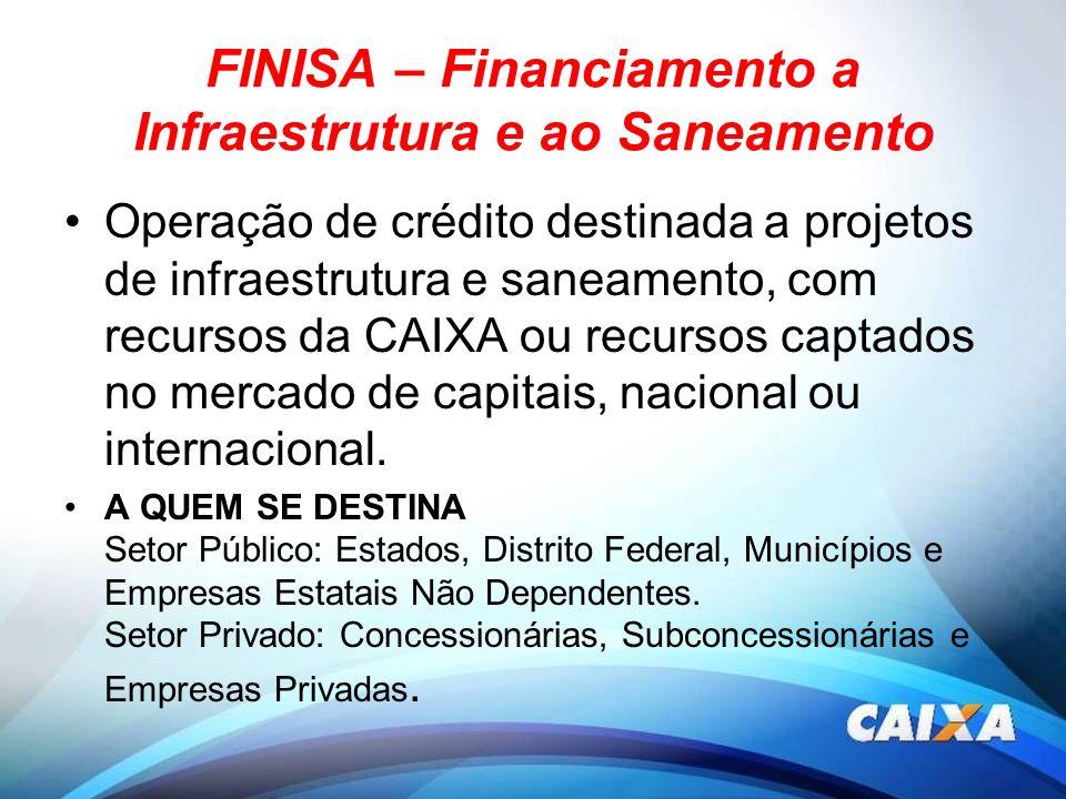 FINISA – Financiamento a Infraestrutura e ao Saneamento Operação de crédito destinada a projetos de infraestrutura e saneamento, com recursos da CAIXA