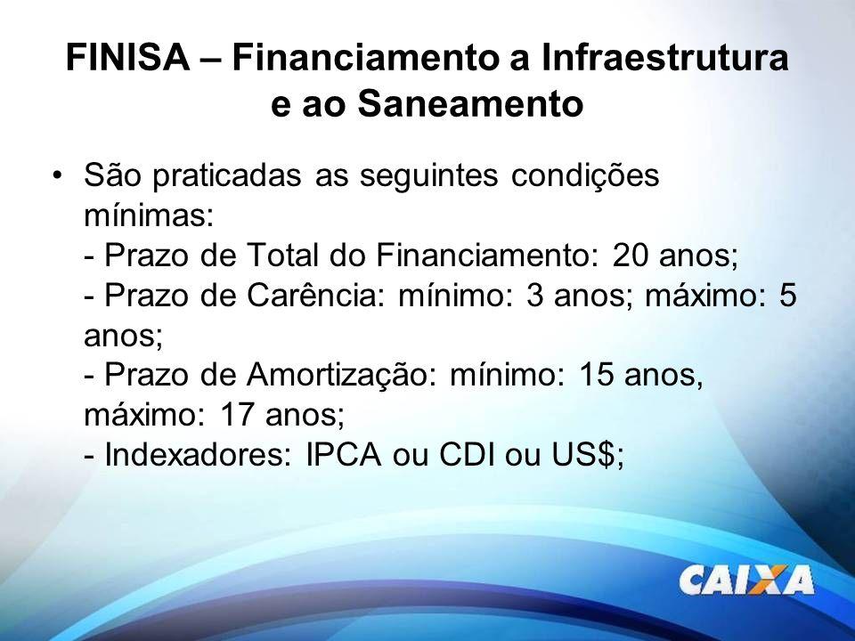 FINISA – Financiamento a Infraestrutura e ao Saneamento São praticadas as seguintes condições mínimas: - Prazo de Total do Financiamento: 20 anos; - P