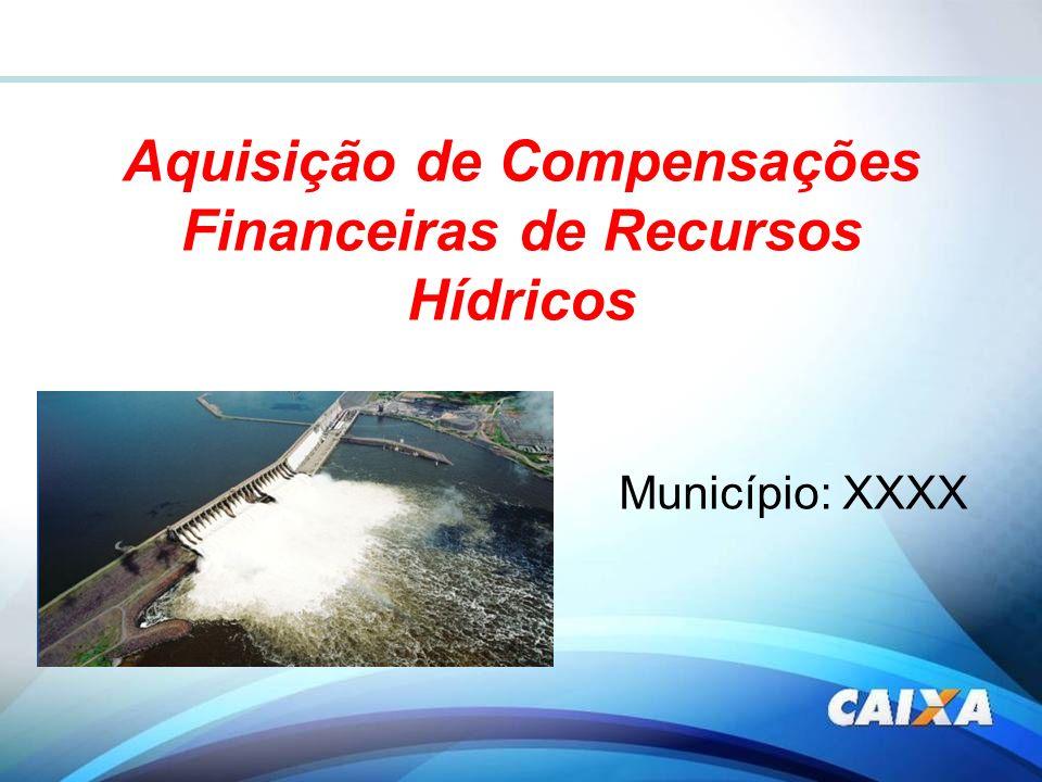 Aquisição de Compensações Financeiras de Recursos Hídricos Município: XXXX