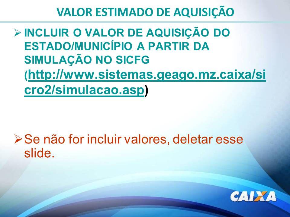 INCLUIR O VALOR DE AQUISIÇÃO DO ESTADO/MUNICÍPIO A PARTIR DA SIMULAÇÃO NO SICFG ( http://www.sistemas.geago.mz.caixa/si cro2/simulacao.asp) http://www