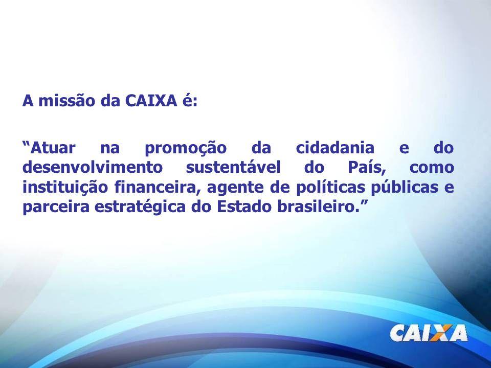 A missão da CAIXA é: Atuar na promoção da cidadania e do desenvolvimento sustentável do País, como instituição financeira, agente de políticas pública