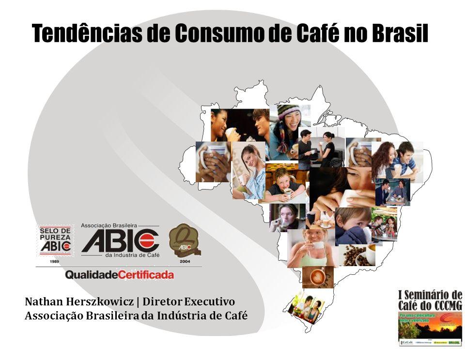 Tendências de Consumo de Café no Brasil Nathan Herszkowicz | Diretor Executivo Associação Brasileira da Indústria de Café