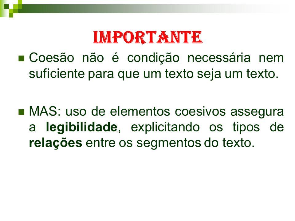 IMPORTANTE Coesão não é condição necessária nem suficiente para que um texto seja um texto. MAS: uso de elementos coesivos assegura a legibilidade, ex