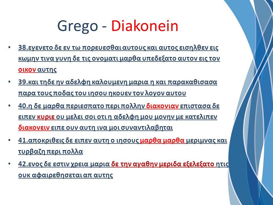 Grego - Diakonein 38.εγενετο δε εν τω πορευεσθαι αυτους και αυτος εισηλθεν εις κωμην τινα γυνη δε τις ονοματι μαρθα υπεδεξατο αυτον εις τον οικον αυτη