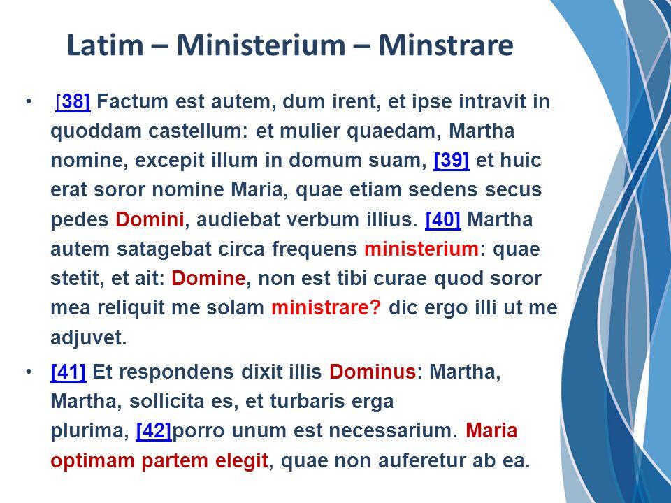Latim – Ministerium – Minstrare [ 38] Factum est autem, dum irent, et ipse intravit in quoddam castellum: et mulier quaedam, Martha nomine, excepit il