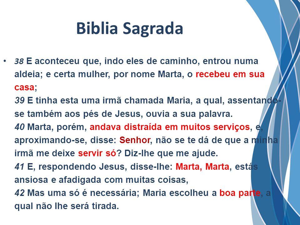 Biblia Sagrada 38 E aconteceu que, indo eles de caminho, entrou numa aldeia; e certa mulher, por nome Marta, o recebeu em sua casa; 39 E tinha esta um