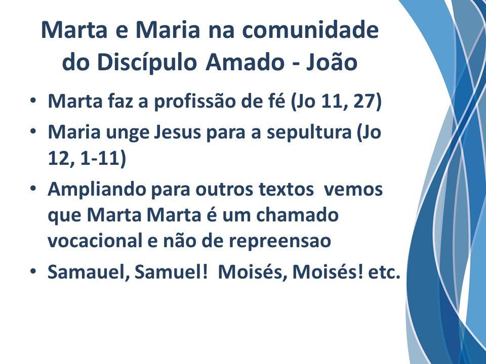 Marta e Maria na comunidade do Discípulo Amado - João Marta faz a profissão de fé (Jo 11, 27) Maria unge Jesus para a sepultura (Jo 12, 1-11) Ampliand
