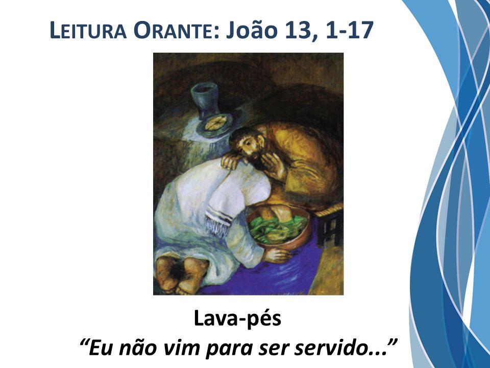 L EITURA O RANTE : João 13, 1-17 Lava-pés Eu não vim para ser servido...