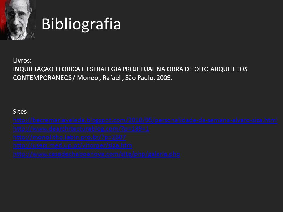 Bibliografia Livros: INQUIETAÇAO TEORICA E ESTRATEGIA PROJETUAL NA OBRA DE OITO ARQUITETOS CONTEMPORANEOS / Moneo, Rafael, São Paulo, 2009. Sites http