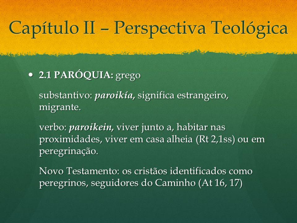 Capítulo II – Perspectiva Teológica 2.1 PARÓQUIA: grego 2.1 PARÓQUIA: grego substantivo: paroikía, significa estrangeiro, migrante. verbo: paroikein,