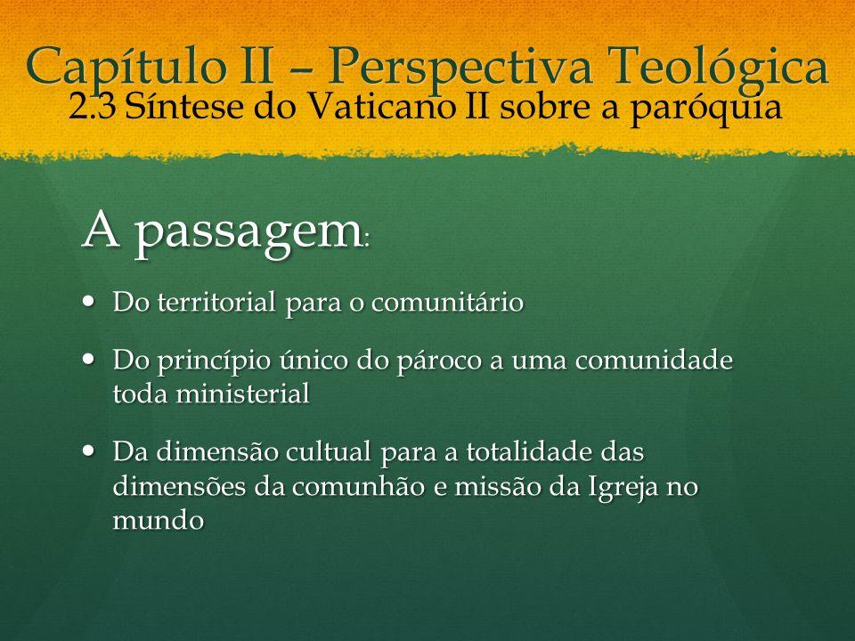 Capítulo II – Perspectiva Teológica A passagem : Do territorial para o comunitário Do territorial para o comunitário Do princípio único do pároco a um