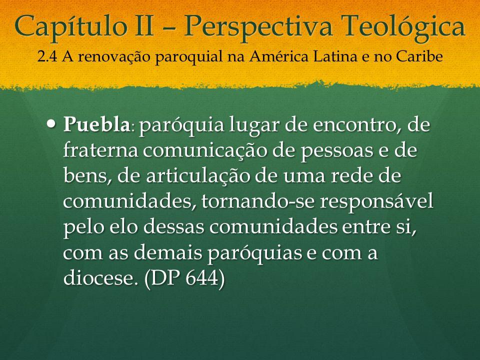 Capítulo II – Perspectiva Teológica Puebla : paróquia lugar de encontro, de fraterna comunicação de pessoas e de bens, de articulação de uma rede de comunidades, tornando-se responsável pelo elo dessas comunidades entre si, com as demais paróquias e com a diocese.
