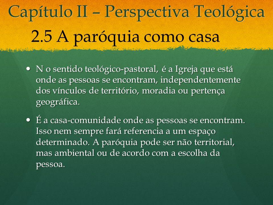 Capítulo II – Perspectiva Teológica N o sentido teológico-pastoral, é a Igreja que está onde as pessoas se encontram, independentemente dos vínculos de território, moradia ou pertença geográfica.