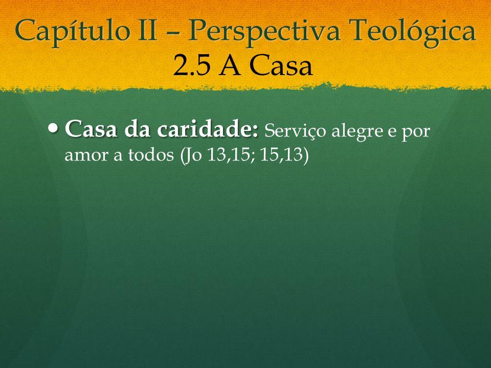 Capítulo II – Perspectiva Teológica Casa da caridade: Casa da caridade: Serviço alegre e por amor a todos (Jo 13,15; 15,13) 2.5 A Casa