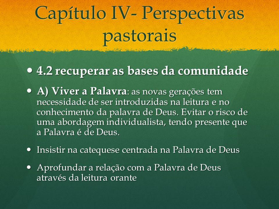 Capítulo IV- Perspectivas pastorais 4.2 recuperar as bases da comunidade 4.2 recuperar as bases da comunidade A) Viver a Palavra : as novas gerações tem necessidade de ser introduzidas na leitura e no conhecimento da palavra de Deus.