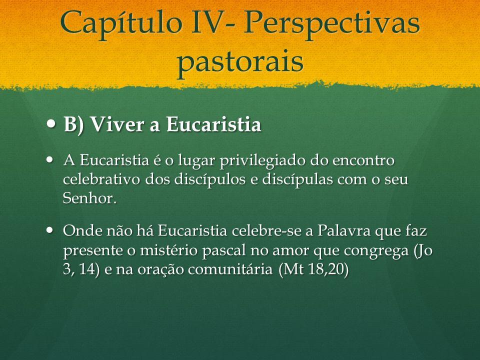 Capítulo IV- Perspectivas pastorais B) Viver a Eucaristia B) Viver a Eucaristia A Eucaristia é o lugar privilegiado do encontro celebrativo dos discípulos e discípulas com o seu Senhor.