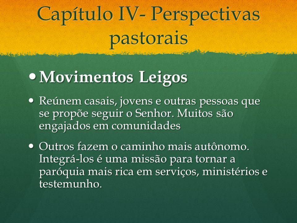 Capítulo IV- Perspectivas pastorais Movimentos Leigos Movimentos Leigos Reúnem casais, jovens e outras pessoas que se propõe seguir o Senhor. Muitos s