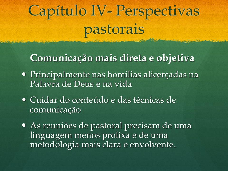 Capítulo IV- Perspectivas pastorais Comunicação mais direta e objetiva Principalmente nas homilias alicerçadas na Palavra de Deus e na vida Principalm
